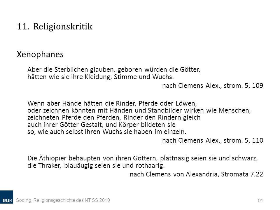 11. Religionskritik Xenophanes Aber die Sterblichen glauben, geboren würden die Götter, hätten wie sie ihre Kleidung, Stimme und Wuchs.