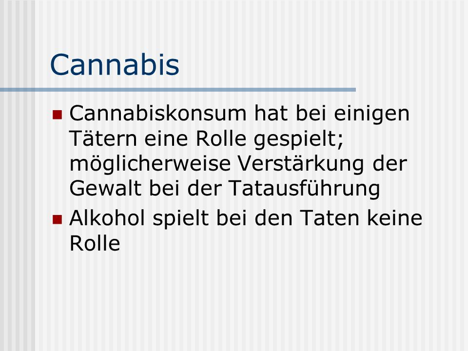 Cannabis Cannabiskonsum hat bei einigen Tätern eine Rolle gespielt; möglicherweise Verstärkung der Gewalt bei der Tatausführung.