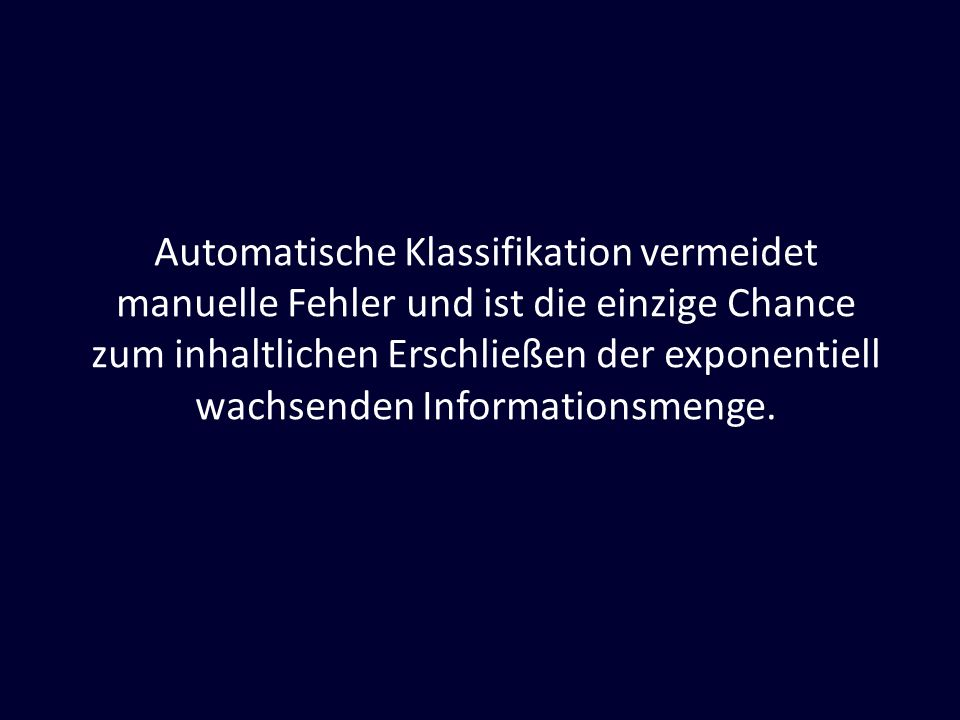 Automatische Klassifikation vermeidet manuelle Fehler und ist die einzige Chance zum inhaltlichen Erschließen der exponentiell wachsenden Informationsmenge.