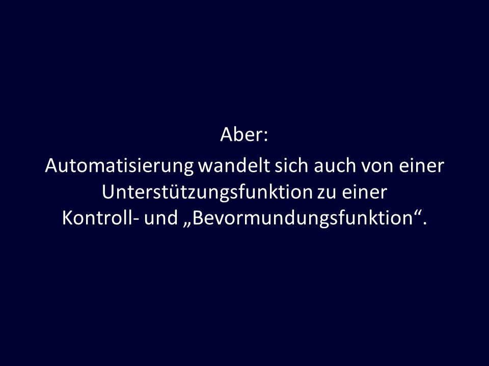 """Aber: Automatisierung wandelt sich auch von einer Unterstützungsfunktion zu einer Kontroll- und """"Bevormundungsfunktion ."""