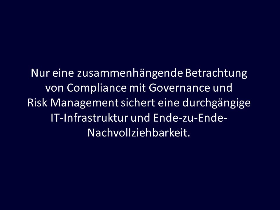 Nur eine zusammenhängende Betrachtung von Compliance mit Governance und Risk Management sichert eine durchgängige IT-Infrastruktur und Ende-zu-Ende- Nachvollziehbarkeit.