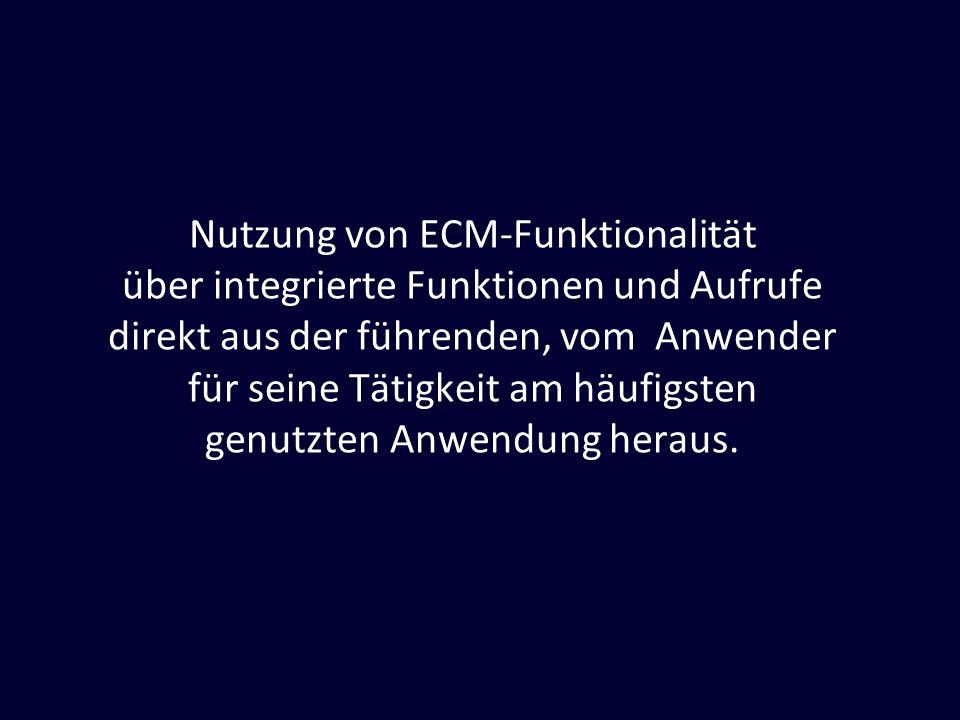 Nutzung von ECM-Funktionalität über integrierte Funktionen und Aufrufe direkt aus der führenden, vom Anwender für seine Tätigkeit am häufigsten genutzten Anwendung heraus.