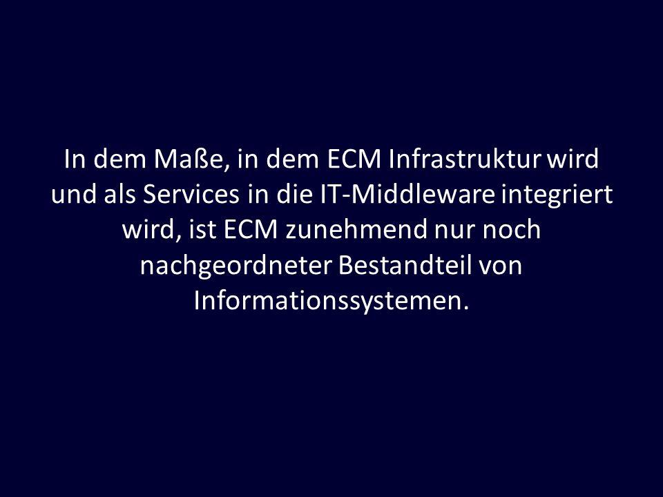 In dem Maße, in dem ECM Infrastruktur wird und als Services in die IT-Middleware integriert wird, ist ECM zunehmend nur noch nachgeordneter Bestandteil von Informationssystemen.