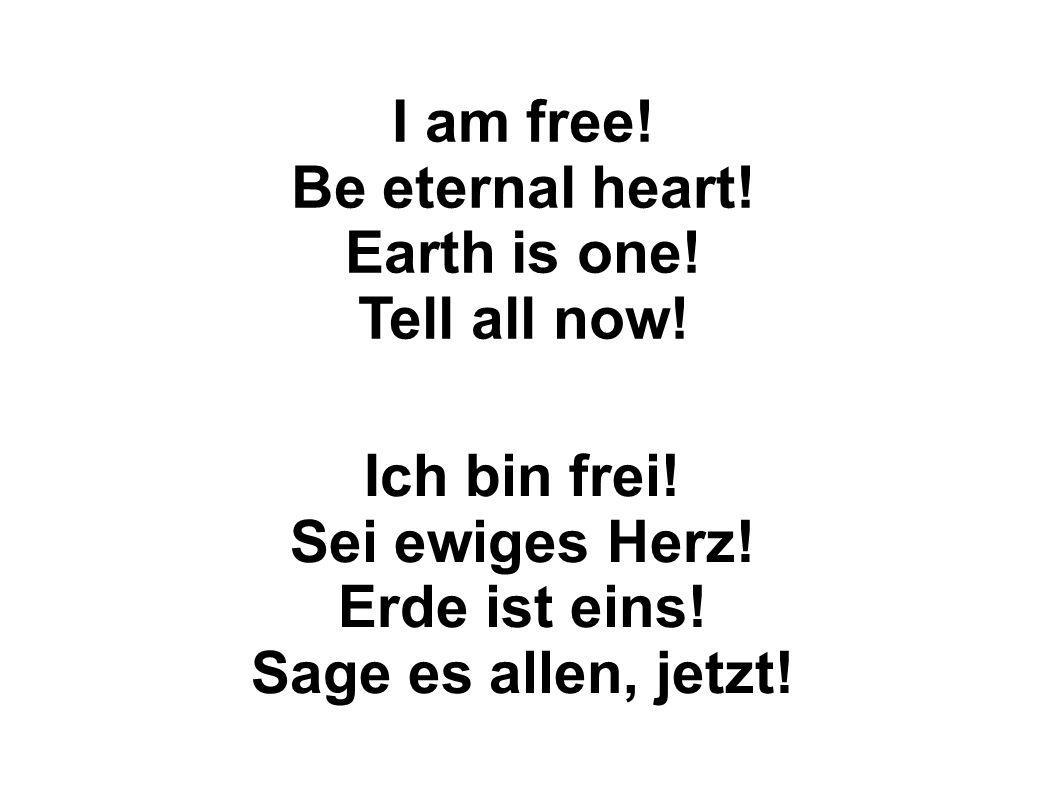 Ich bin frei! Sei ewiges Herz! Erde ist eins! Sage es allen, jetzt!