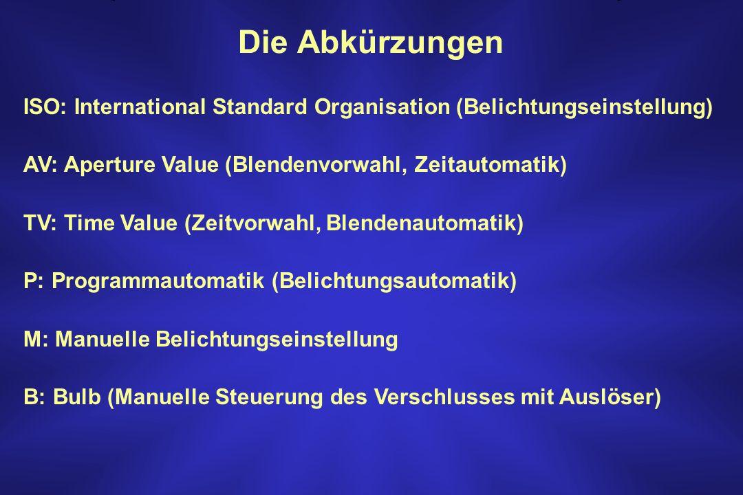 Die Abkürzungen ISO: International Standard Organisation (Belichtungseinstellung) AV: Aperture Value (Blendenvorwahl, Zeitautomatik)