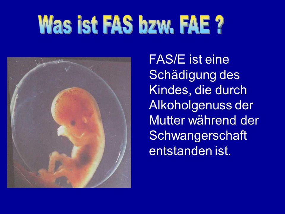 Was ist FAS bzw. FAE FAS/E ist eine Schädigung des Kindes, die durch Alkoholgenuss der Mutter während der Schwangerschaft entstanden ist.