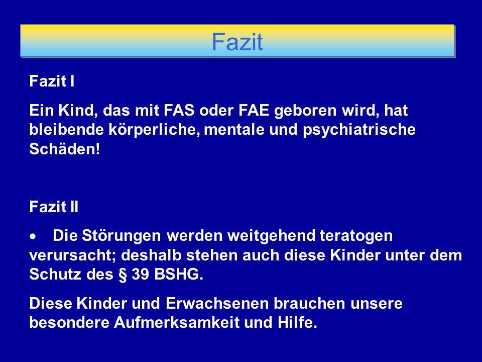 Fazit Fazit I Ein Kind, das mit FAS oder FAE geboren wird, hat bleibende körperliche, mentale und psychiatrische Schäden!