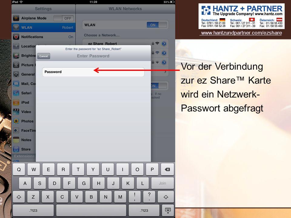 www.hantzundpartner.com/ezshare Vor der Verbindung zur ez Share™ Karte wird ein Netzwerk- Passwort abgefragt.