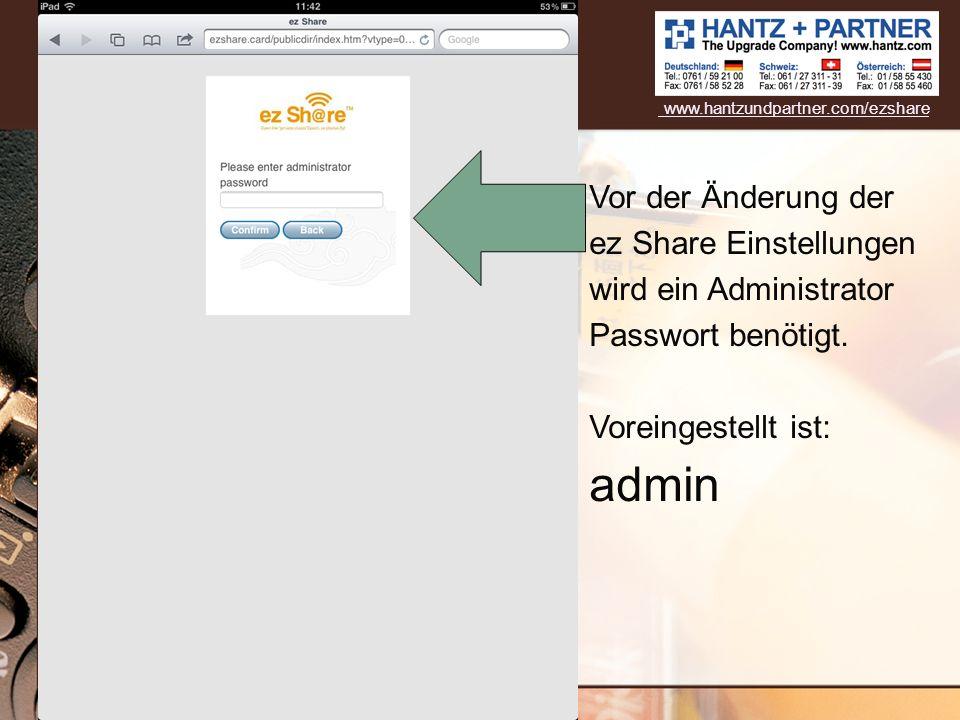 www.hantzundpartner.com/ezshare Vor der Änderung der ez Share Einstellungen wird ein Administrator Passwort benötigt. Voreingestellt ist: