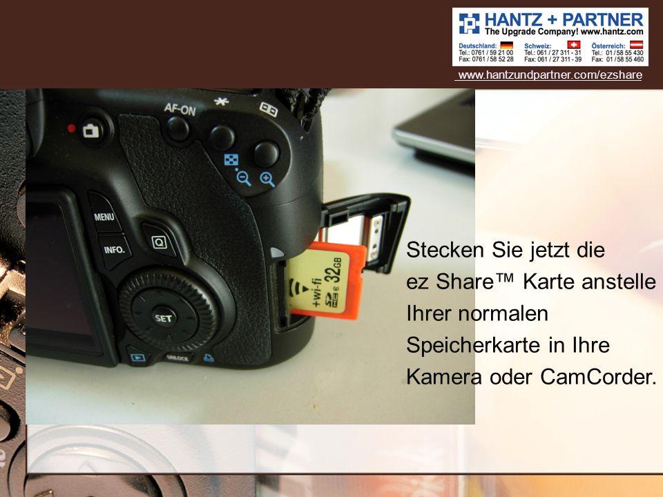 www.hantzundpartner.com/ezshare Stecken Sie jetzt die ez Share™ Karte anstelle Ihrer normalen Speicherkarte in Ihre Kamera oder CamCorder.