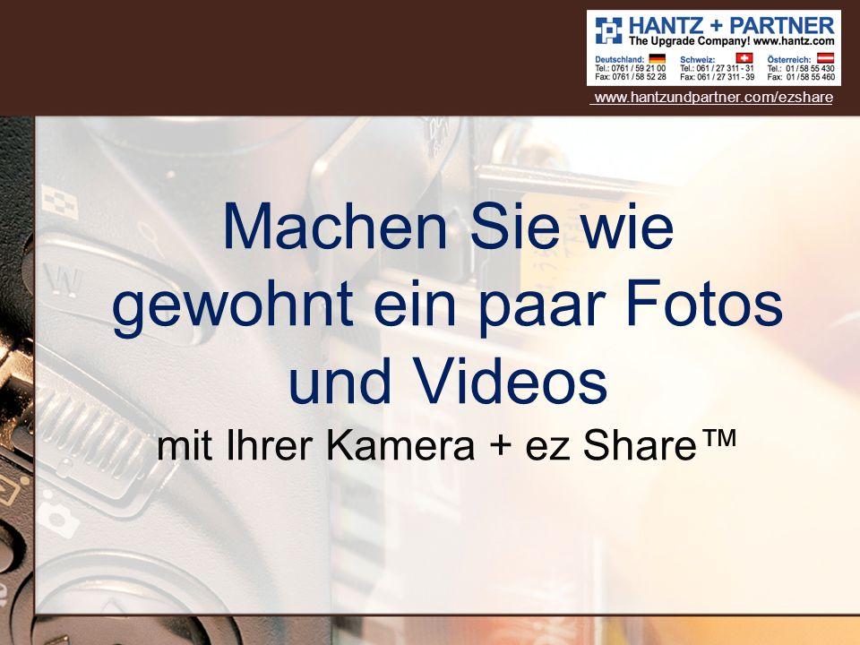 www.hantzundpartner.com/ezshare Machen Sie wie gewohnt ein paar Fotos und Videos mit Ihrer Kamera + ez Share™