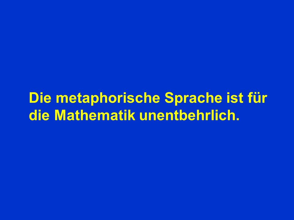Die metaphorische Sprache ist für die Mathematik unentbehrlich.