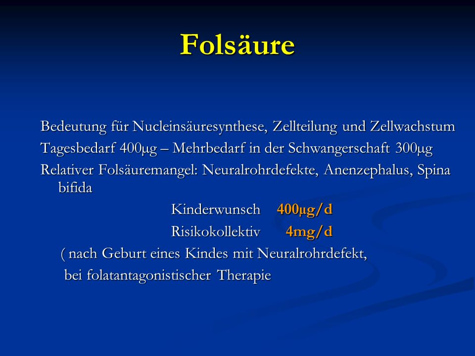FolsäureBedeutung für Nucleinsäuresynthese, Zellteilung und Zellwachstum. Tagesbedarf 400µg – Mehrbedarf in der Schwangerschaft 300µg.