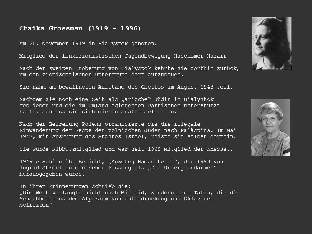 Chaika Grossman (1919 - 1996) Am 20. November 1919 in Bialystok geboren. Mitglied der linkszionistischen Jugendbewegung Haschomer Hazair.