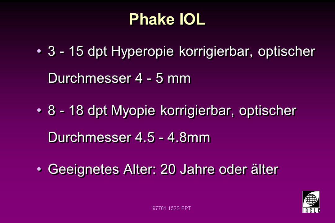 Phake IOL 3 - 15 dpt Hyperopie korrigierbar, optischer Durchmesser 4 - 5 mm. 8 - 18 dpt Myopie korrigierbar, optischer Durchmesser 4.5 - 4.8mm.