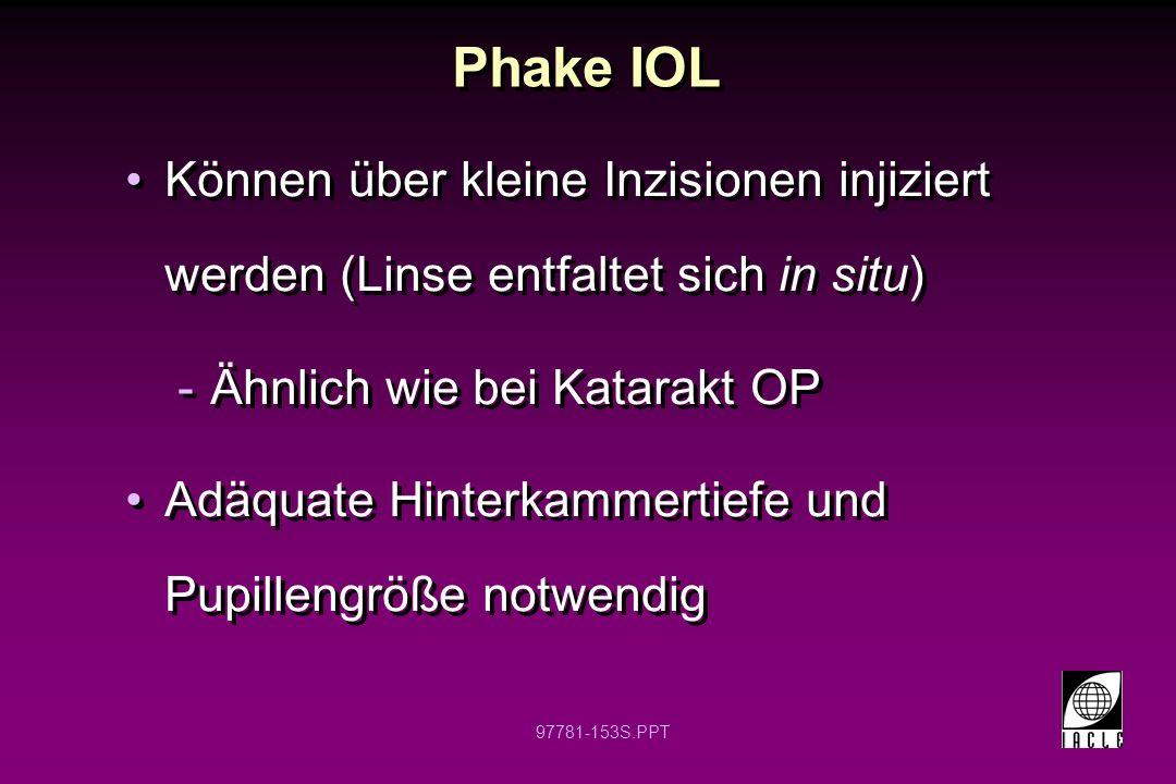 Phake IOL Können über kleine Inzisionen injiziert werden (Linse entfaltet sich in situ) Ähnlich wie bei Katarakt OP.
