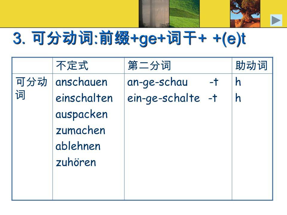 3. 可分动词:前缀+ge+词干+ +(e)t 不定式 第二分词 助动词 可分动词 anschauen einschalten