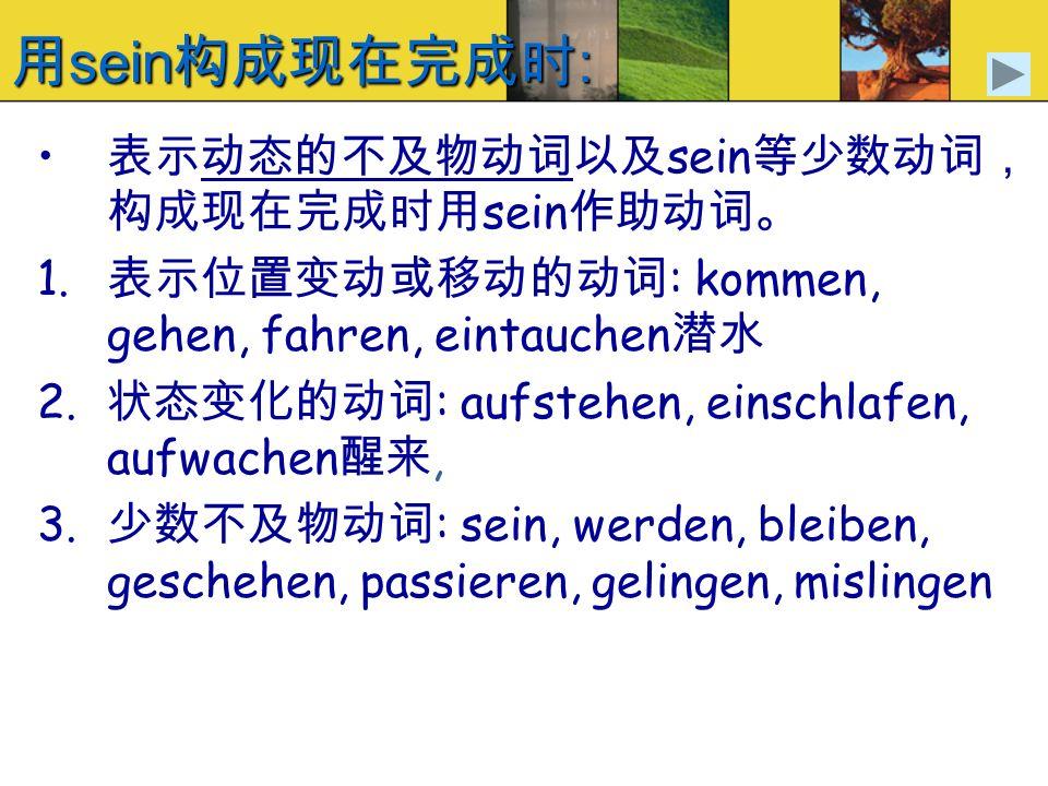用sein构成现在完成时: 表示动态的不及物动词以及sein等少数动词,构成现在完成时用sein作助动词。