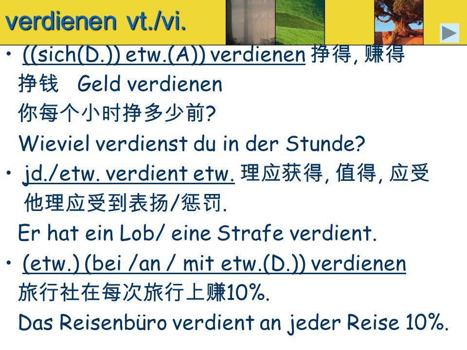 verdienen vt./vi. ((sich(D.)) etw.(A)) verdienen 挣得, 赚得