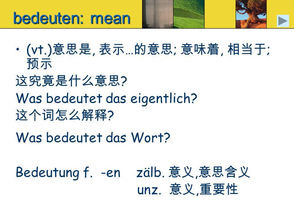 bedeuten: mean (vt.)意思是, 表示…的意思; 意味着, 相当于; 预示 这究竟是什么意思