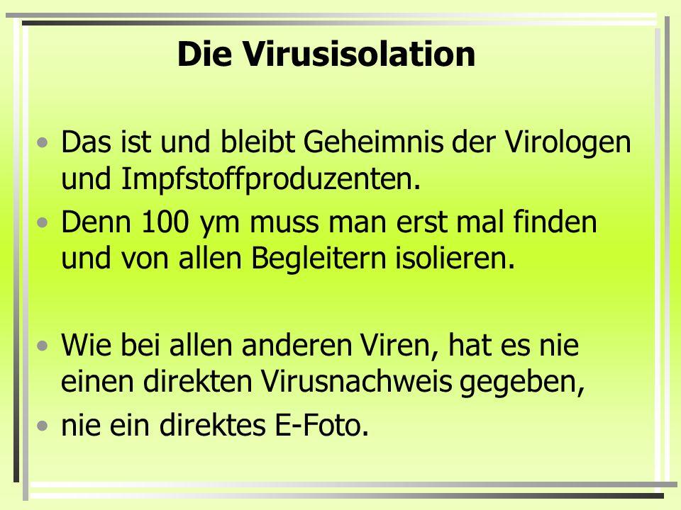 Die Virusisolation Das ist und bleibt Geheimnis der Virologen und Impfstoffproduzenten.