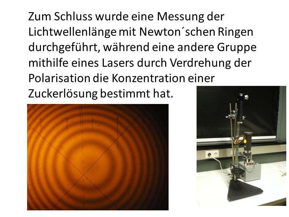 Zum Schluss wurde eine Messung der Lichtwellenlänge mit Newton´schen Ringen durchgeführt, während eine andere Gruppe mithilfe eines Lasers durch Verdrehung der Polarisation die Konzentration einer Zuckerlösung bestimmt hat.