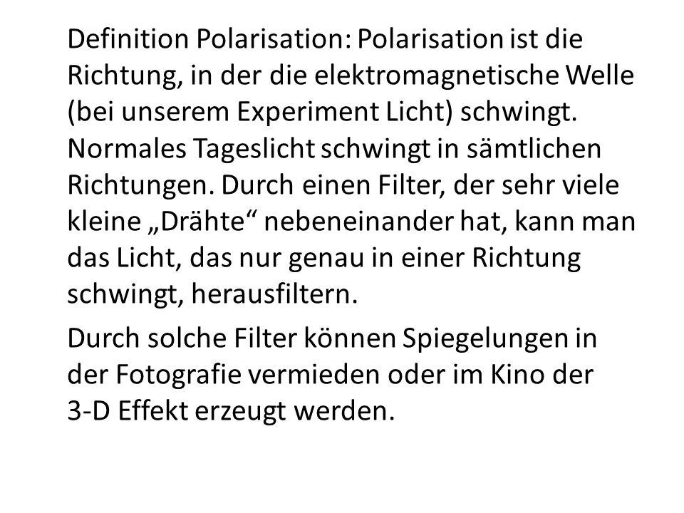 """Definition Polarisation: Polarisation ist die Richtung, in der die elektromagnetische Welle (bei unserem Experiment Licht) schwingt. Normales Tageslicht schwingt in sämtlichen Richtungen. Durch einen Filter, der sehr viele kleine """"Drähte nebeneinander hat, kann man das Licht, das nur genau in einer Richtung schwingt, herausfiltern."""