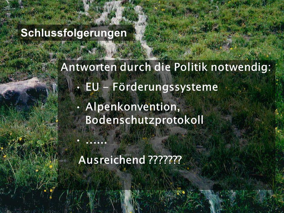 Schlussfolgerungen Antworten durch die Politik notwendig: EU - Förderungssysteme. Alpenkonvention, Bodenschutzprotokoll.