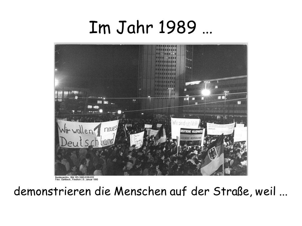 Im Jahr 1989 … demonstrieren die Menschen auf der Straße, weil ...