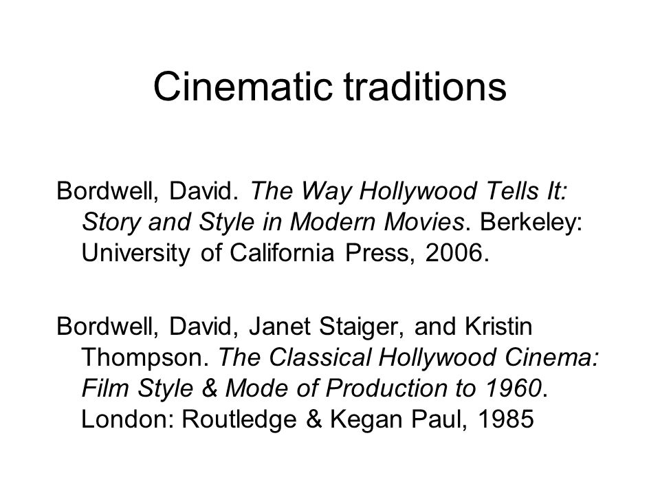 Cinematic traditions Bordwell, David. The Way Hollywood Tells It: Story and Style in Modern Movies. Berkeley: University of California Press, 2006.