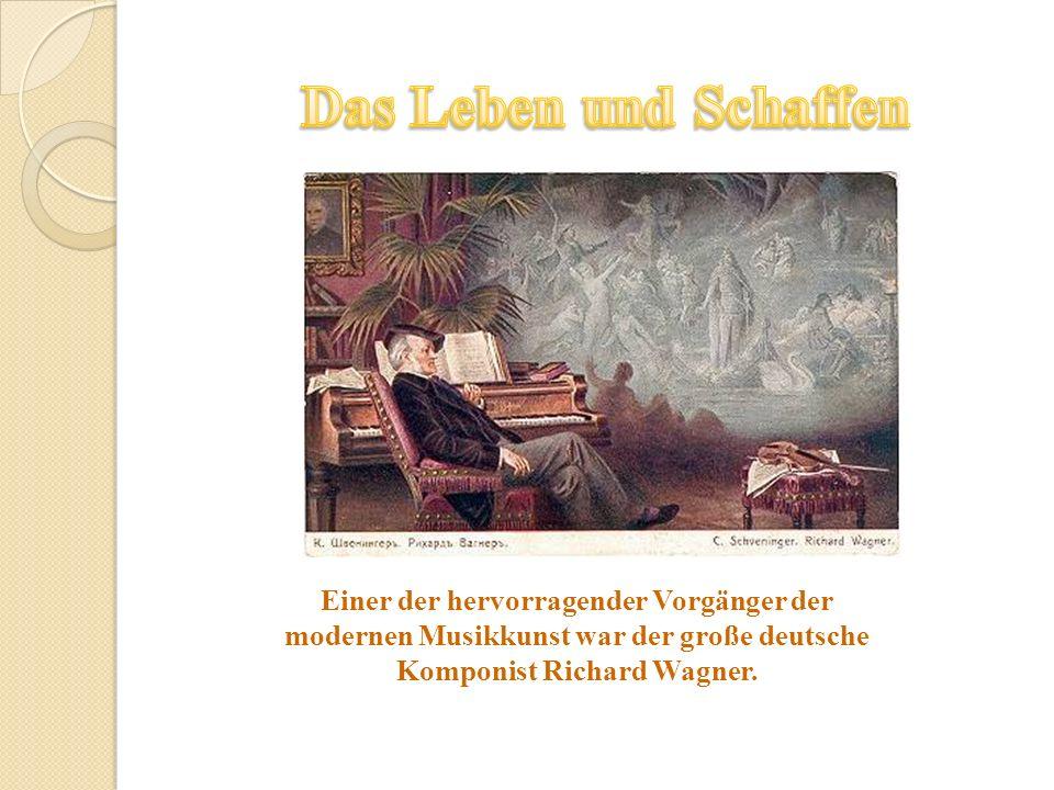 Das Leben und Schaffen Einer der hervorragender Vorgänger der modernen Musikkunst war der große deutsche Komponist Richard Wagner.