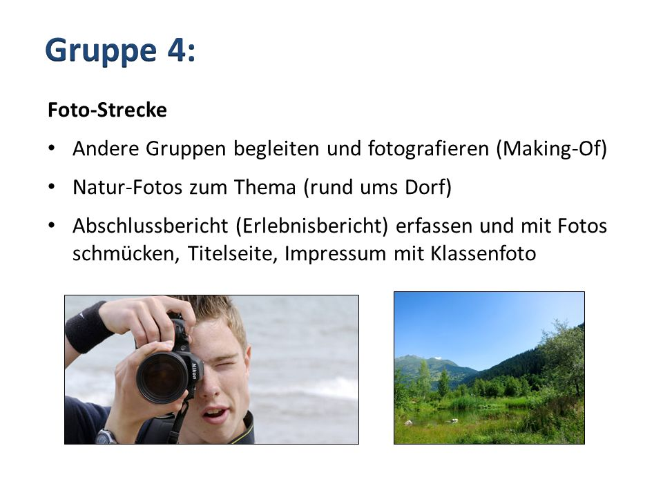 Gruppe 4: Foto-Strecke. Andere Gruppen begleiten und fotografieren (Making-Of) Natur-Fotos zum Thema (rund ums Dorf)