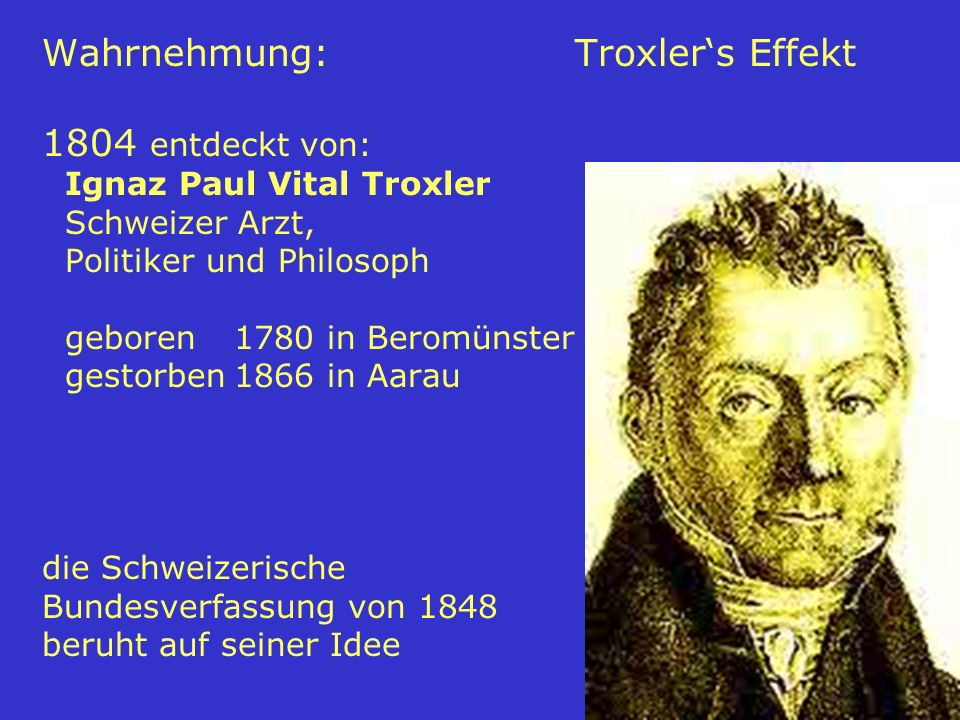Wahrnehmung: Troxler's Effekt 1804 entdeckt von: Ignaz Paul Vital Troxler Schweizer Arzt, Politiker und Philosoph geboren 1780 in Beromünster gestorben 1866 in Aarau die Schweizerische Bundesverfassung von 1848 beruht auf seiner Idee
