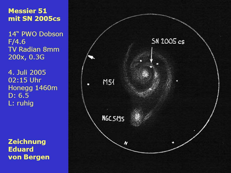 Messier 51 mit SN 2005cs. 14 PWO Dobson. F/4.6. TV Radian 8mm. 200x, 0.3G. 4. Juli 2005. 02:15 Uhr.