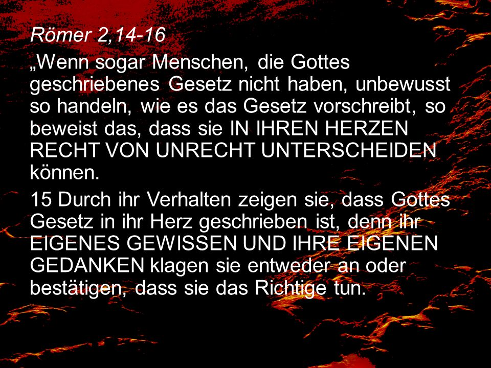 """Römer 2,14-16 """"Wenn sogar Menschen, die Gottes geschriebenes Gesetz nicht haben, unbewusst so handeln, wie es das Gesetz vorschreibt, so beweist das, dass sie IN IHREN HERZEN RECHT VON UNRECHT UNTERSCHEIDEN können."""