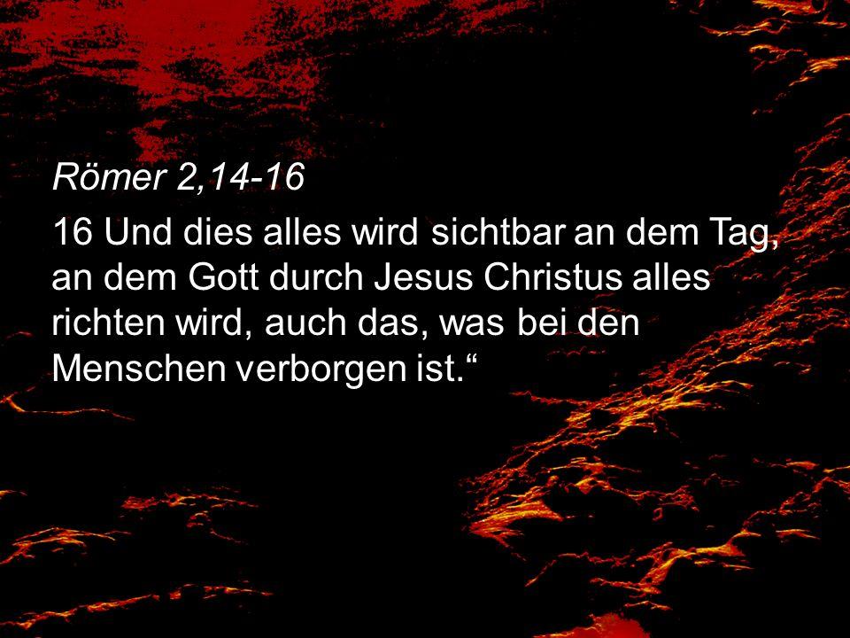 Römer 2,14-16 16 Und dies alles wird sichtbar an dem Tag, an dem Gott durch Jesus Christus alles richten wird, auch das, was bei den Menschen verborgen ist.