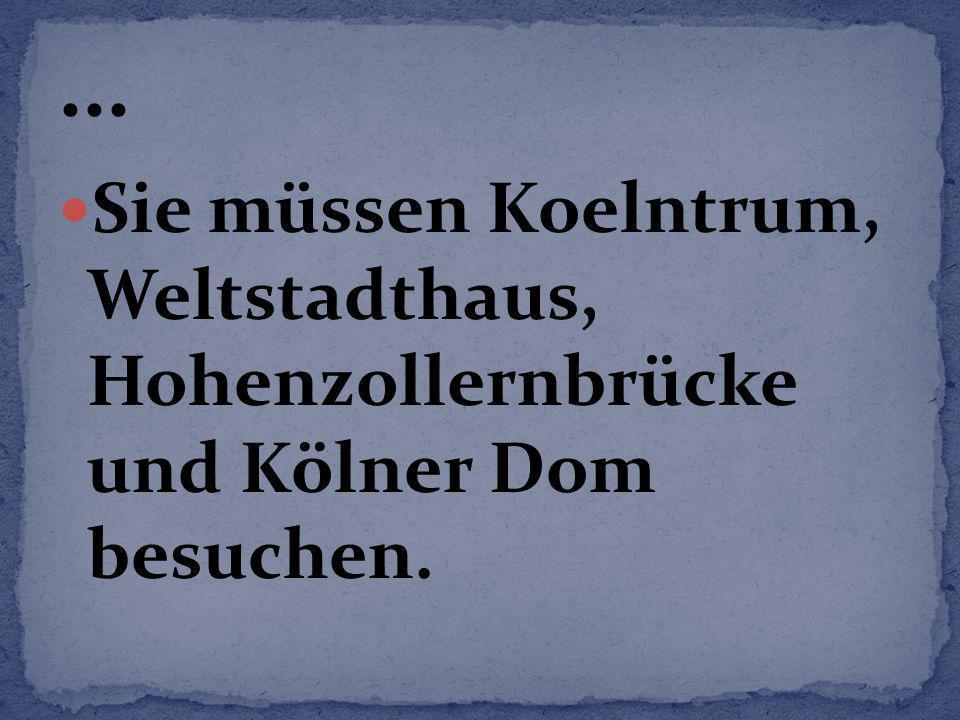 ... Sie müssen Koelntrum, Weltstadthaus, Hohenzollernbrücke und Kölner Dom besuchen.