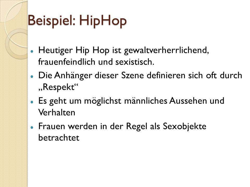 Beispiel: HipHop Heutiger Hip Hop ist gewaltverherrlichend, frauenfeindlich und sexistisch.