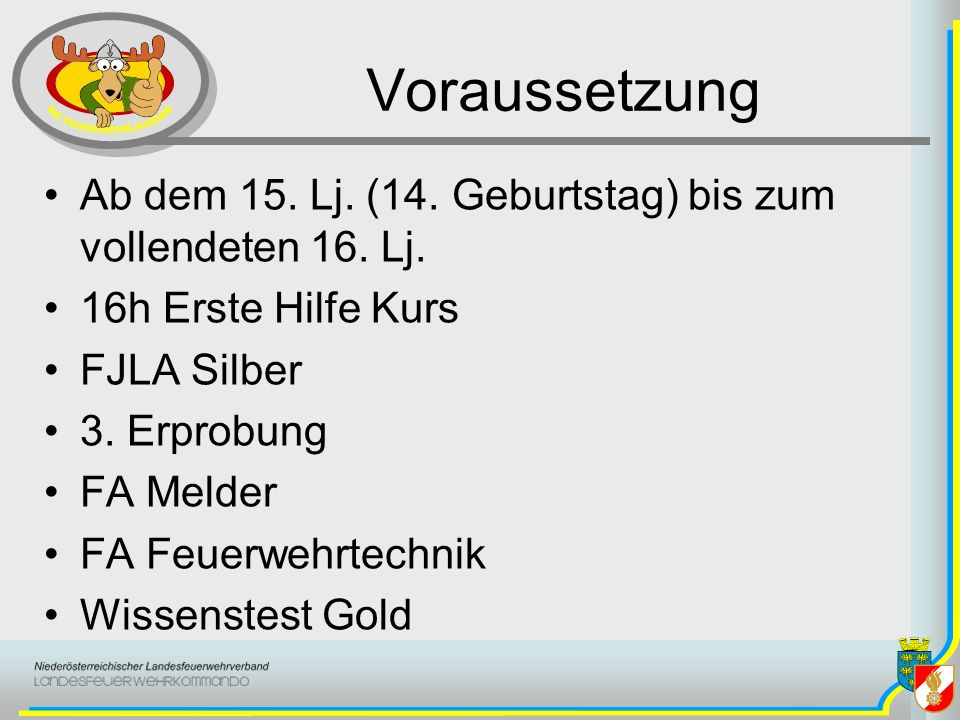 Voraussetzung Ab dem 15. Lj. (14. Geburtstag) bis zum vollendeten 16. Lj. 16h Erste Hilfe Kurs. FJLA Silber.