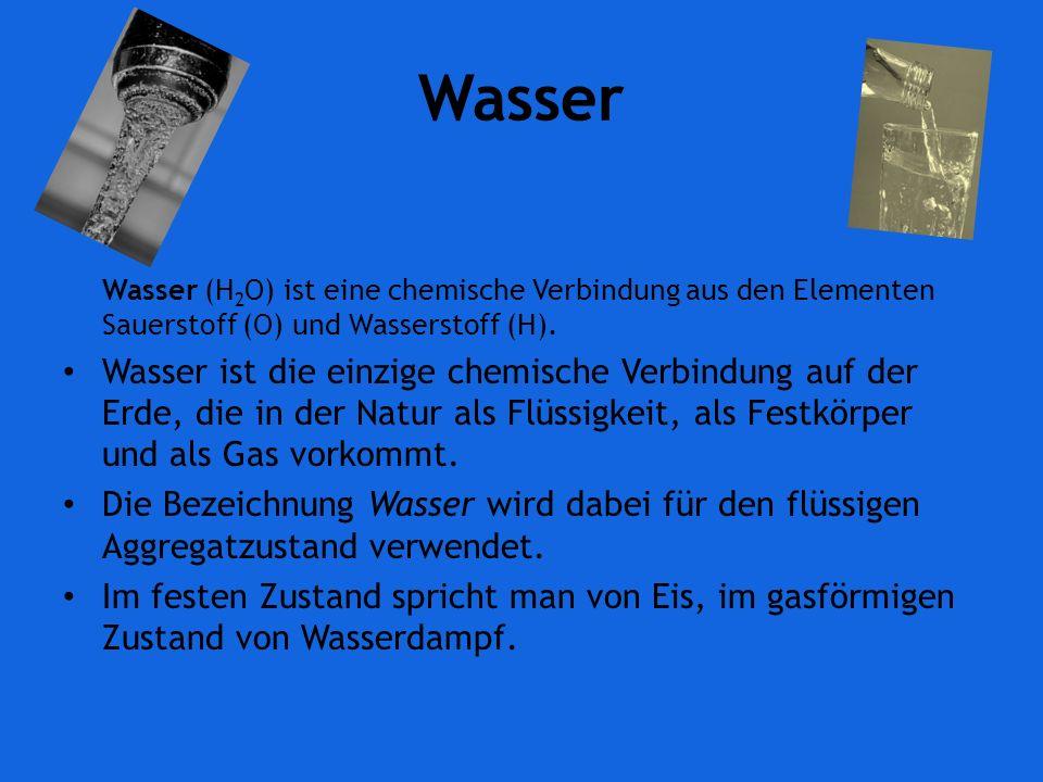 Wasser Wasser (H2O) ist eine chemische Verbindung aus den Elementen Sauerstoff (O) und Wasserstoff (H).