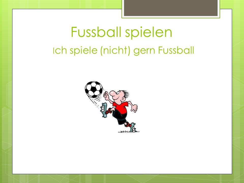 Fussball spielen Ich spiele (nicht) gern Fussball
