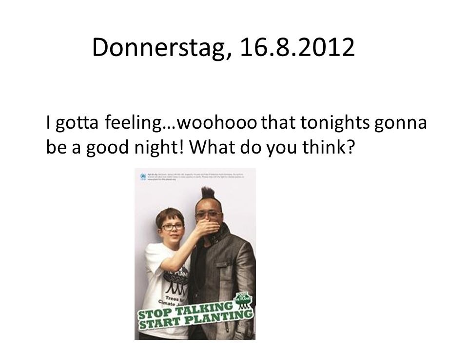 Donnerstag, 16.8.2012 I gotta feeling…woohooo that tonights gonna be a good night.