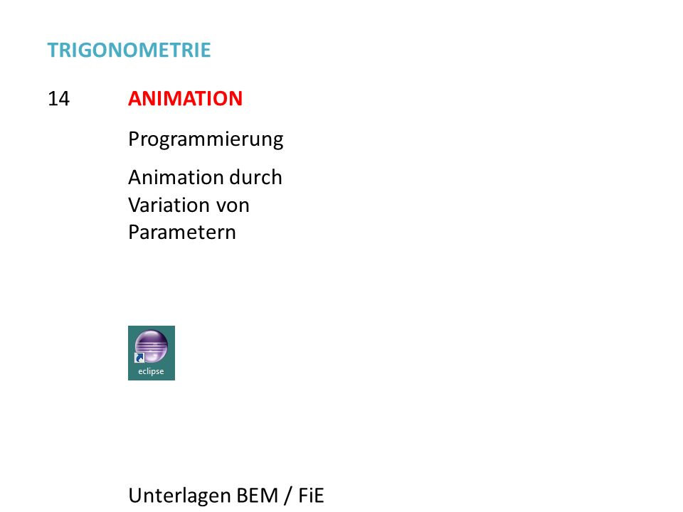 TRIGONOMETRIE 14. ANIMATION. Programmierung. Animation durch Variation von Parametern.