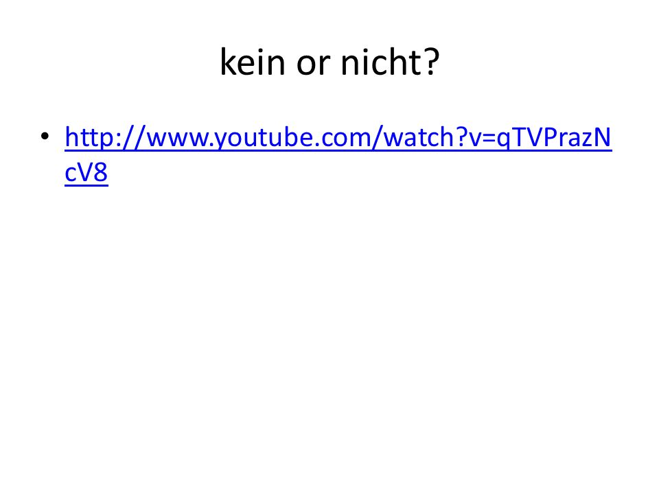 kein or nicht http://www.youtube.com/watch v=qTVPrazNcV8