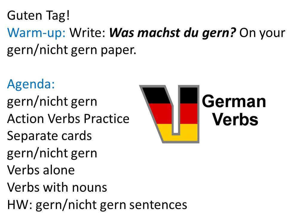Guten Tag! Warm-up: Write: Was machst du gern On your. gern/nicht gern paper. Agenda: gern/nicht gern.