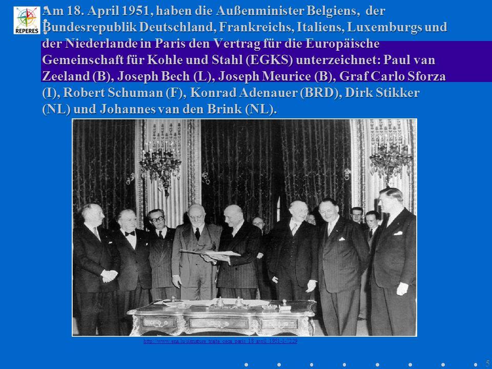 Am 18. April 1951, haben die Außenminister Belgiens, der Bundesrepublik Deutschland, Frankreichs, Italiens, Luxemburgs und der Niederlande in Paris den Vertrag für die Europäische Gemeinschaft für Kohle und Stahl (EGKS) unterzeichnet: Paul van Zeeland (B), Joseph Bech (L), Joseph Meurice (B), Graf Carlo Sforza (I), Robert Schuman (F), Konrad Adenauer (BRD), Dirk Stikker (NL) und Johannes van den Brink (NL).