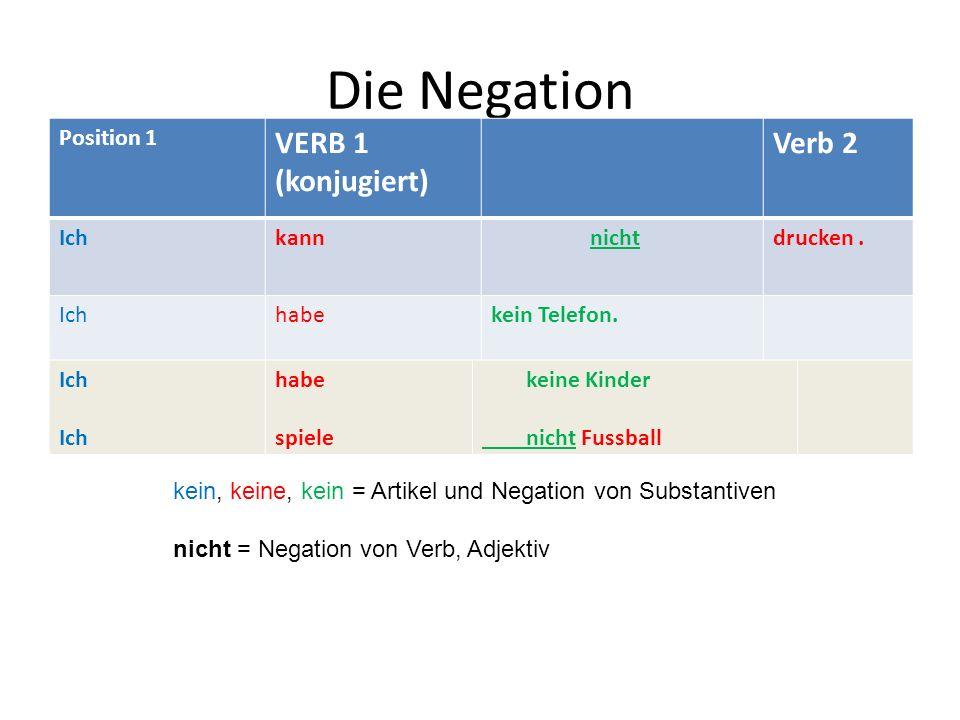 Die Negation VERB 1 (konjugiert) Verb 2 Position 1 Ich kann nicht