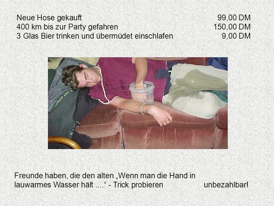 Neue Hose gekauft 99,00 DM 400 km bis zur Party gefahren 150,00 DM. 3 Glas Bier trinken und übermüdet einschlafen 9,00 DM.