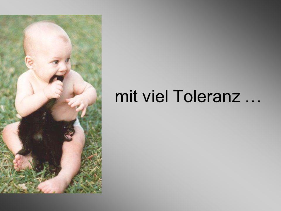 mit viel Toleranz …