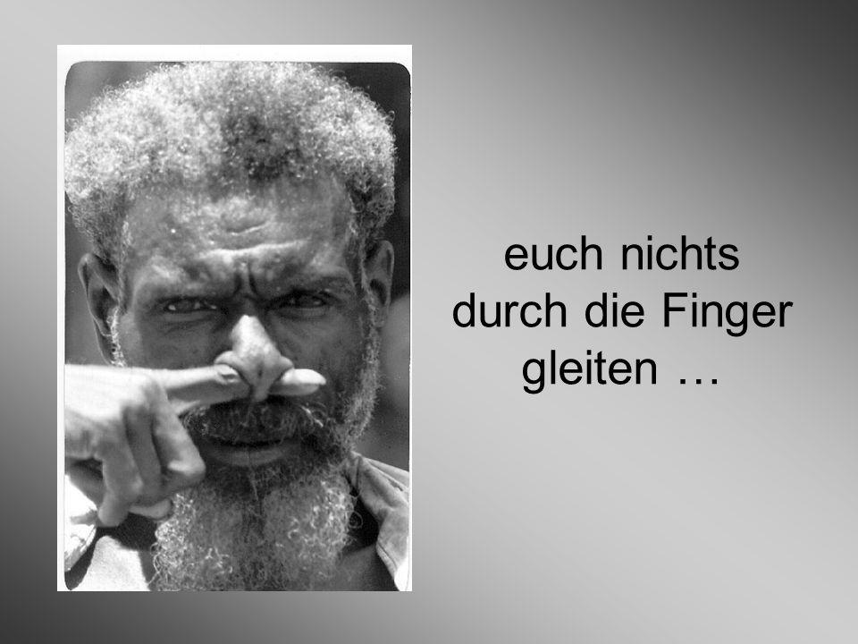 euch nichts durch die Finger gleiten …